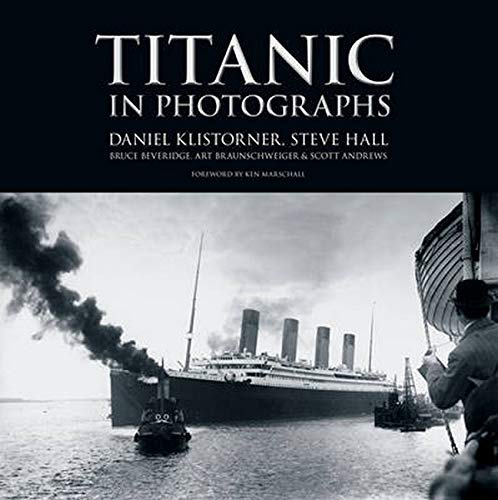 Titanic in Photographs (Titanic Collection): Daniel Klistorner; Steve Hall; Bruce Beveridge; Art ...