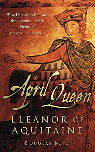 April Queen: Eleanor of Aquitaine: Boyd, Douglas