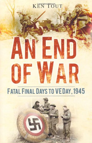 An End of War: Fatal Final Days to VE Day 1945: Tout, Ken