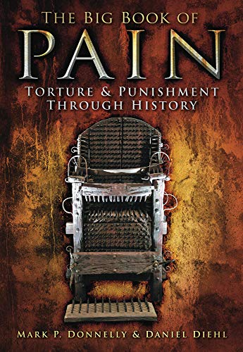 The Big Book of Pain: Torture Punishment Through History: Mark P. Donnelly