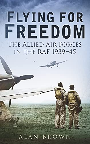 FLYING FOR FREEDOM. The Allied Air Forces in the RAF 1939-45.