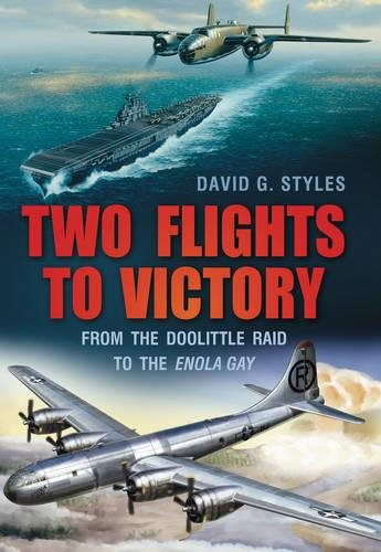 Two Flights to Victory - from the Doolittle Raid to the Enola Gay: Styles , David G.