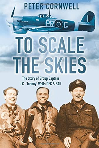 9780752463537: To Scale the Skies: The Story of Group Captain J.C. 'Johnny' Wells DFC and BAR