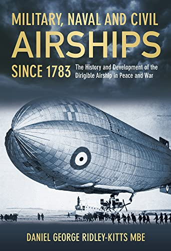 9780752464718: Military, Naval and Civil Airships Since 1783: The History and the Development of the Dirigible Airship in Peace and War