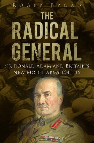 9780752465593: The Radical General: Sir Ronald Adam and Britain's New Model Army 1941-1946