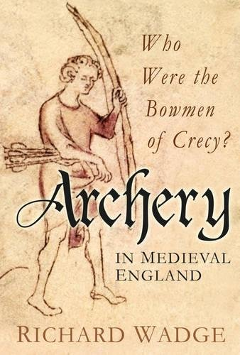 9780752465876: Archery in Medieval England: Who Were the Bowmen of Crecy?