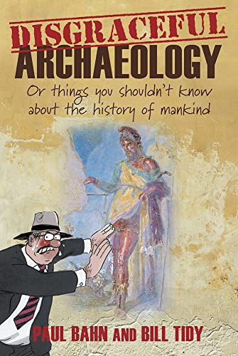 Disgraceful Archaeology: Or Things You Shouldn't Know About the History of Mankind (0752465961) by Bahn, Paul; Tidy, Bill