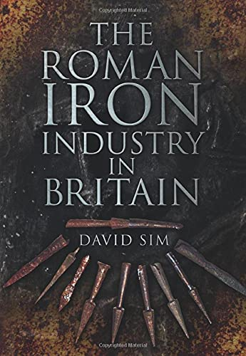 9780752468655: The Roman Iron Industry in Britain. David Sim