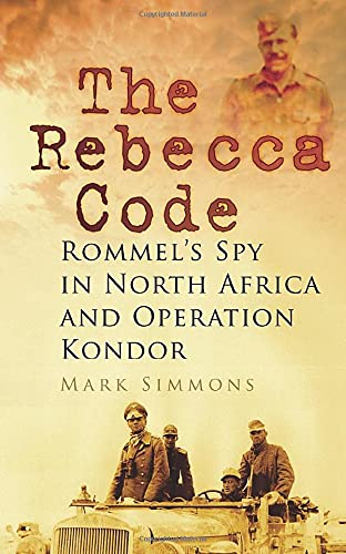 9780752468709: The Rebecca Code: Rommel's Spy in North Africa and Operation Condor