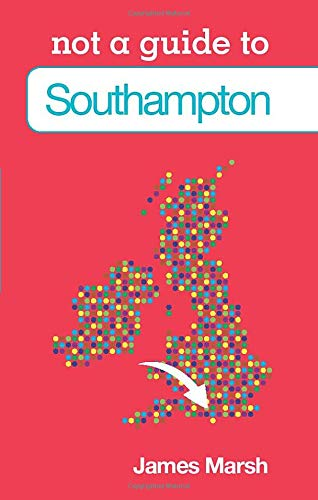 Southampton: Not a Guide to (9780752474762) by James Marsh