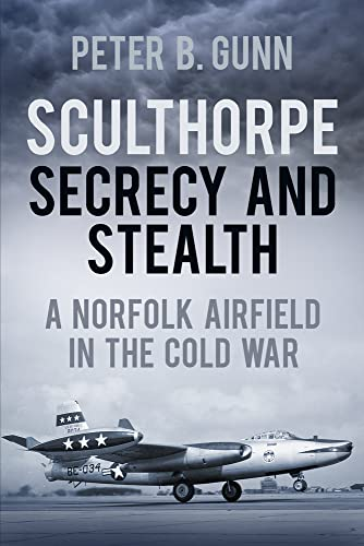 9780752476834: Sculthorpe Secrecy and Stealth: Norfolk Airfield in the Cold War