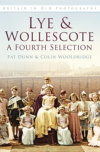 Lye & Wollescote in Old Photographs: A Fourth Selection (Britain in Old Photographs) (0752479717) by Dunn, Pat; Wooldridge, Colin