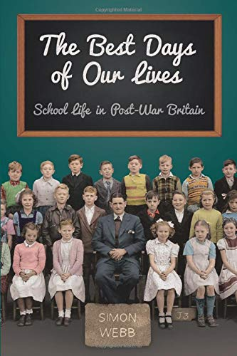 The Best Days of Our Lives: School Life in Post-War Britain: Simon Webb