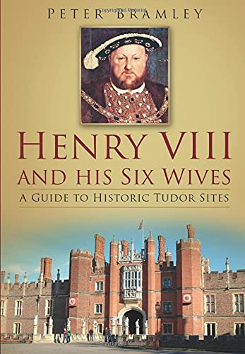 Henry VIII and His Six Wives: A Guide to Historic Tudor Sites: Peter Bramley