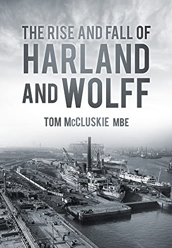 9780752488615: The Rise and Fall of Harland and Wolff