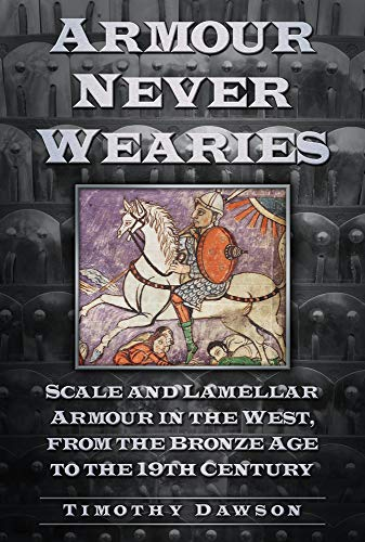 9780752488622: Armour Never Wearies Scale and Lamellar Armour in the West, from the Bronze Age to the 19th Century