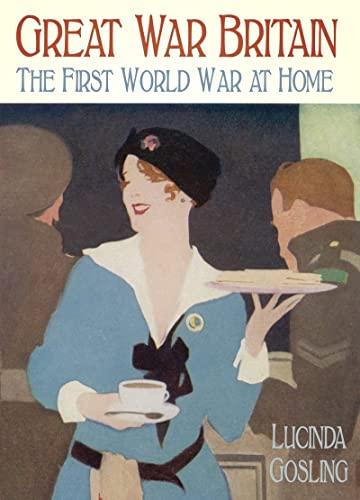 Great War Britain: The First World War at Home: Gosling, Lucinda