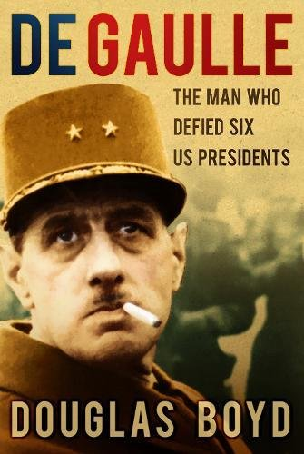 9780752497006: De Gaulle: The Man Who Defied Six US Presidents