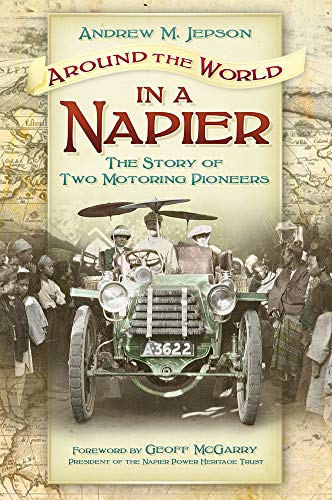 Around the World in a Napier: The Story of Two Motoring Pioneers: Andrew M. Jepson