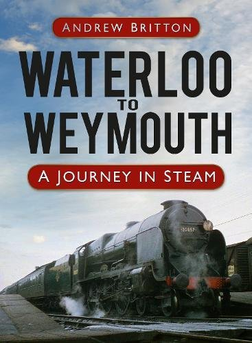 9780752498836: Waterloo to Weymouth: A Journey in Steam