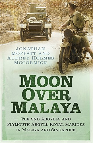 Moon Over Malaya: The 2nd Argylls and Plymouth Argyll Royal Marines in Malaya and Singapore: Audrey...