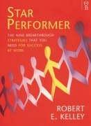 Star Performer: Nine Breakthrough Strategies You Need to Succeed: Kelley, Robert