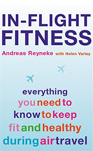 In-Flight Fitness: Everything You Need to Know to Keep Fit and Healthy During Air Travel: Reyneke, ...