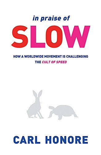 In Praise of Slow: How a Worldwide Movement is Challenging the Cult of Speed: Honore, Carl