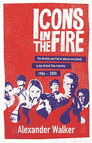 9780752864846: Icons in the Fire: The Decline and Fall of Almost Everybody in the British Film Industry 1984-2000