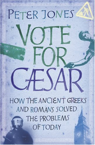 9780752882918: Vote for Caesar: How the Ancient Greeks and Romans Solved the Problems of Today
