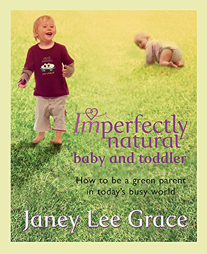 Imperfectly Natural Baby and Toddler: How to Be a Green Parent in Today's Busy World (9780752885896) by Janey Lee Grace
