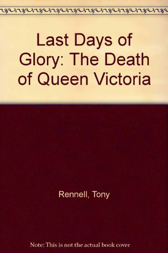 Last Days of Glory: The Death of Queen Victoria: Tony Rennell