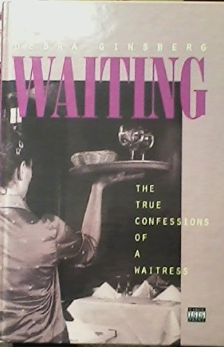 Waiting:the True Confessions Of A Waitre: Debra Ginsberg