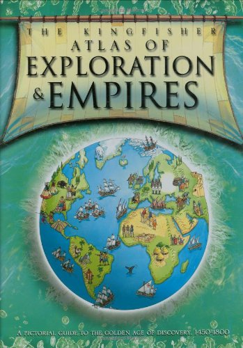 9780753413746: The Kingfisher Atlas of Exploration and Empires: A Pictorial Guide to the Golden Age of Discovery, 1