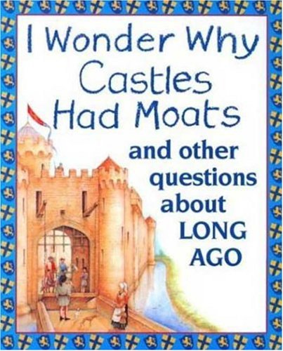 9780753450703: I Wonder Why Castles Had Moats: And Other Questions About Long Ago