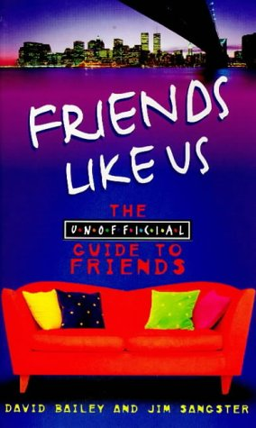 "Friends Like Us: The Unofficial Guide to ""Friends"": Sangster, Jim; Bailey, David"