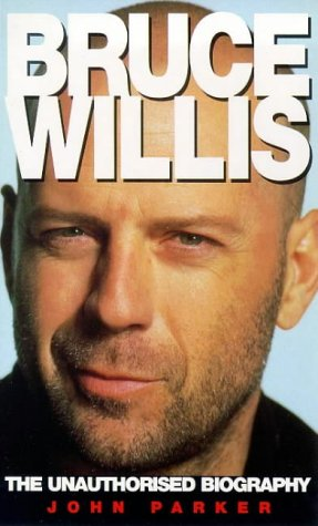 Bruce Willis: The Unauthorized Biography: John Parker