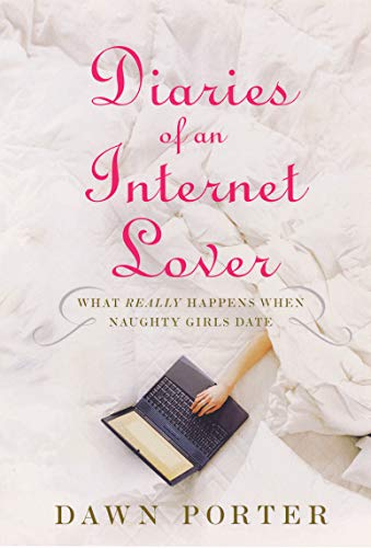 Diaries of an Internet Lover: What Really Happens When Naughty Girls Date: Dawn Porter