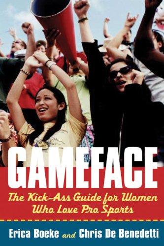 GameFace: The Kick-Ass Guide for Women Who Love Pro Sports: Boeke, Erica
