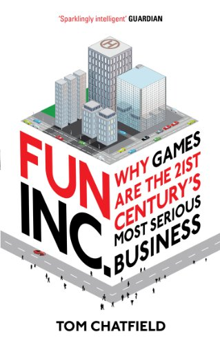Fun Inc.: Why Games Are the 21st Century's Most Serious Business: Tom Chatfield