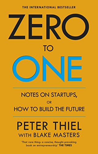 Zero to One Notes on Start-Ups, or How to Build the Future: Peter, Masters, Blake Thiel