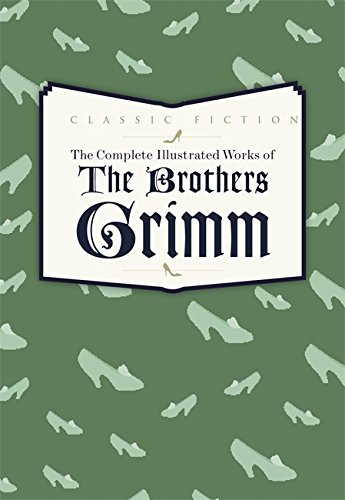 9780753724736: The Complete Illustrated Works of the Brothers Grimm