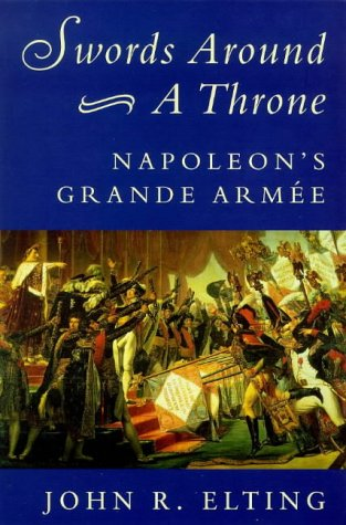 Swords Around a Throne: Napoleon's Grande Armee (0753802198) by John R. Elting