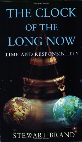 The Clock of the Long Now: Time and Responsibility: Stewart Brand