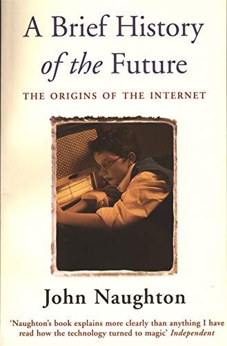 A Brief History of the Future: Origins of the Internet: Naughton, John