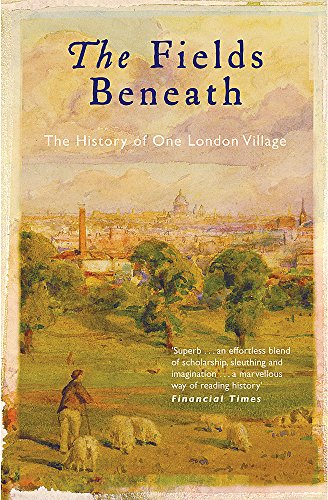 9780753818671: The Fields Beneath: the History of One London Village