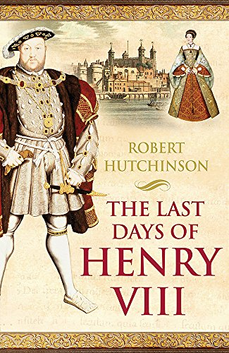 9780753819364: The Last Days of Henry VIII: Conspiracies, Treason, and Heresy at the Court of the Dying Tyrant