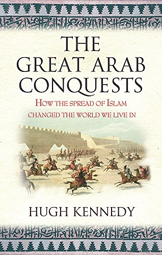 9780753823897: The Great Arab Conquests How the Spread of Islam Changed the World We Live In. Hugh Kennedy