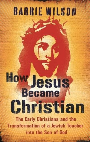 9780753825792: How Jesus Became Christian: The Early Christians And The Transformation Of A Jewish Teacher Into The Son Of God