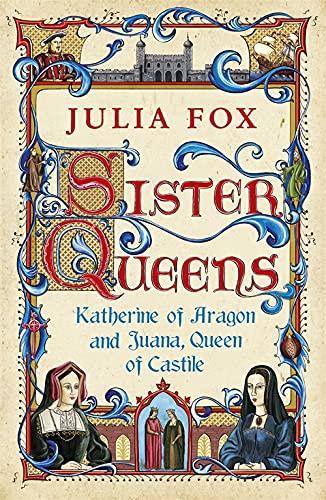 Sister Queens: Katherine of Aragon and Juana, Queen of Castille: Fox, Julia